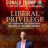 Liberal Privilege Joe Biden and the Democrats' Defense of the Indefensible, Donald Trump