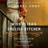 Miss Eliza's English Kitchen A Novel of Victorian Cookery and Friendship, Annabel Abbs