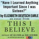 "Have I Learned Anything Important Since I was Sixteen? A ""This I Believe"" Essay, Elizabeth Deutsch (Earle)"