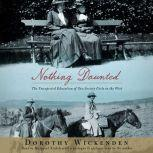 Nothing Daunted The Unexpected Education of Two Society Girls in the West, Dorothy Wickenden