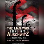 The Man Who Broke into Auschwitz A True Story of World War II, Denis Avey