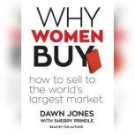 Why Women Buy How to Sell to the Worlds Largest Market, Dawn Jones