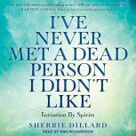 I've Never Met a Dead Person I Didn't Like Initiation By Spirits, Sherrie Dillard