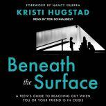 Beneath the Surface A Teen's Guide to Reaching Out When You or Your Friend Is in Crisis, Kristi Hugstad