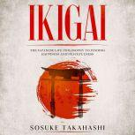 Ikigai The Japanese Life Philosophy to Finding Happiness and Peacefulness, Sosuke Takahashi
