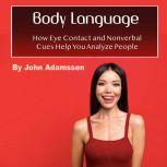 Body Language How Eye Contact and Nonverbal Cues Help You Analyze People, John Adamssen