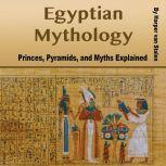 Egyptian Mythology Princes, Pyramids, and Myths Explained, Harper van Stalen