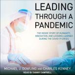Leading Through A Pandemic The Inside Story of Humanity, Innovation, and Lessons Learned During the COVID-19 Crisis, Michael J. Dowling