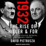 1932 The Rise of Hitler and FDR-Two Tales of Politics, Betrayal, and Unlikely Destiny, David Pietrusza