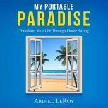 My Portable Paradise Transform Your Life Through House Sitting, Abdiel LeRoy