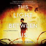 This Light Between Us: A Novel of World War II, Andrew Fukuda