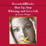 Shut Up, Stop Whining, and Get a Life A Kick-Butt Approach to a Better Life, Larry Winget