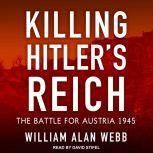 Killing Hitler's Reich The Battle for Austria 1945, William Alan Webb