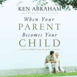 When Your Parent Becomes Your Child A Journey of Faith Through My Mother's Dementia, Ken Abraham