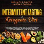 Intermittent Fasting & Ketogenic Diet: The Complete Beginner's Guide to Effective Keto Meal Plans for Women. Lose Weight Fast & Heal Your Body - Learn Meal Prep and Reset Your Diet with Clarity, Michael S. Davis and Alicia J. Taylor