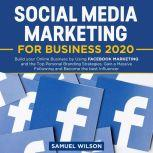 Social Media Marketing for Business 2020: Build your Online Business by Using FACEBOOK MARKETING and the Top Personal Branding Strategies. Gain a Massive Following and Become the best Influencer, Samuel Wilson