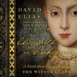 Elizabeth of Bohemia A Novel about Elizabeth Stuart, the Winter Queen, David Elias