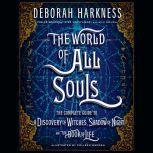 The World of All Souls The Complete Guide to A Discovery of Witches, Shadow of Night, and The Book of Life, Deborah Harkness