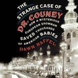 The Strange Case of Dr. Couney How a Mysterious European Showman Saved Thousands of American Babies, Dawn Raffel