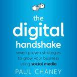 The Digital Handshake Seven Proven Strategies to Grow Your Business Using Social Media, Paul Chaney