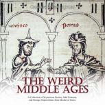 Weird Middle Ages, The: A Collection of Mysterious Stories, Odd Customs, and Strange Superstitions from Medieval Times, Charles River Editors