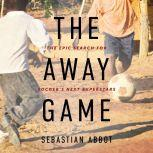 The Away Game The Epic Search for Soccer's Next Superstars, Sebastian Abbot