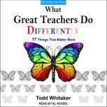 What Great Teachers Do Differently 17 Things That Matter Most, Second Edition, Todd Whitaker