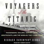 Voyagers of the Titanic Passengers, Sailors, Shipbuilders, Aristocrats, and the Worlds They Came From, Richard Davenport-Hines