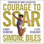 Courage to Soar A Body in Motion, A Life in Balance, Simone Biles