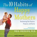 The 10 Habits of Happy Mothers Reclaiming Our Passion, Purpose, and Sanity, MD Meeker