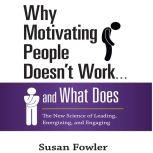 Why Motivating People Doesn't Work...and What Does The New Science of Leading, Energizing, and Engaging, Susan Fowler