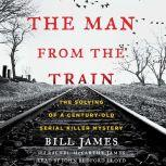 The Man from the Train The Solving of a Century-Old Serial Killer Mystery, Bill James