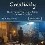 Creativity How to Tap into Your Creative Brain to Come up with New Ideas, Karla Wayers