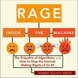 Rage Inside the Machine The Prejudice of Algorithms, and How to Stop the Internet Making Bigots of Us All, Robert Elliott Smith