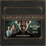 The Incomplete History of Secret Organizations An Utterly Unreliable Account of Netflix's A Series of Unfortunate Events, Joe Tracz