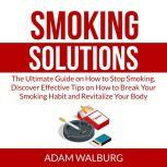 Smoking Solutions: The Ultimate Guide on How to Stop Smoking, Discover Effective Tips on How to Break Your Smoking Habit and Revitalize Your Body, Adam Walburg