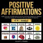 Positive Affirmations: 10 in 1 Bundle Everyday 'I Am' Affirmations for Success, Self Esteem, Weight Loss, Addiction, Deep Sleep, Anxiety, Sex, Narcissism, Self Love, Wealth and Happiness, Elliott J. Power