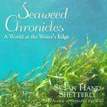 Seaweed Chronicles A World at the Water's Edge, Susan Hand Shetterly