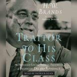 Traitor to His Class The Privileged Life and Radical Presidency of Franklin Delano Roosevelt, H. W. Brands