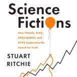 Science Fictions How Fraud, Bias, Negligence, and Hype Undermine the Search for Truth, Stuart Ritchie