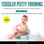 Toddler Potty Training A Complete Potty Training Guide to Help You and Your Toddler. (3 books in 1) Potty Training + Potty Training for Boys in Three Days + Potty Training in a Weekend., Emma Ross