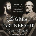 The Great Partnership Robert E. Lee, Stonewall Jackson, and the Fate of the Confederacy, Christian B. Keller