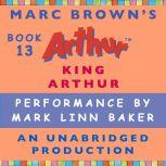 King Arthur A Marc Brown Arthur Chapter Book #13, Marc Brown