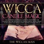 Wicca Candle Magic The Ultimate Beginner's Guide To Mastering The Element Of Fire Involved In Candle Magic Safely while doing effective rituals and casting strong spells