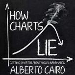How Charts Lie Getting Smarter about Visual Information, Alberto Cairo