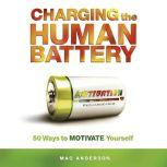 Charging the Human Battery 50 Ways to MOTIVATE Yourself, Mac Anderson