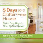 5 Days to a Clutter-Free House Quick, Easy Ways to Clear Up Your Space, Sandra Felton