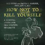 How Not to Kill Yourself A Survival Guide for Imaginative Pessimists, Set Sytes; Faith G. Harper, PhD, LPC-S, ACS