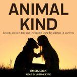 Animal Kind Lessons on Love, Fear and Friendship from the Wild, Emma Lock