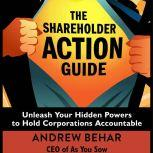 The Shareholder Action Guide Unleash Your Hidden Powers to Hold Corporations Accountable, Andrew Behar